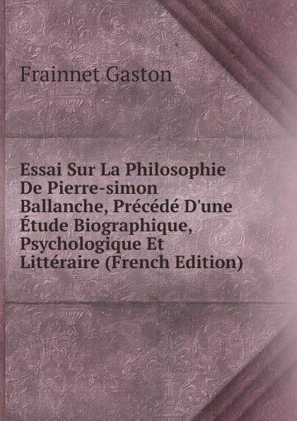 Frainnet Gaston Essai Sur La Philosophie De Pierre-simon Ballanche, Precede D.une Etude Biographique, Psychologique Et Litteraire (French Edition)