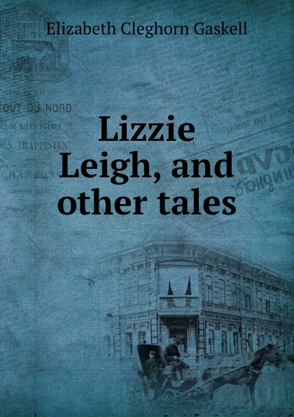 Gaskell Elizabeth Cleghorn Lizzie Leigh, and other tales gaskell e lizzie leigh and other stories