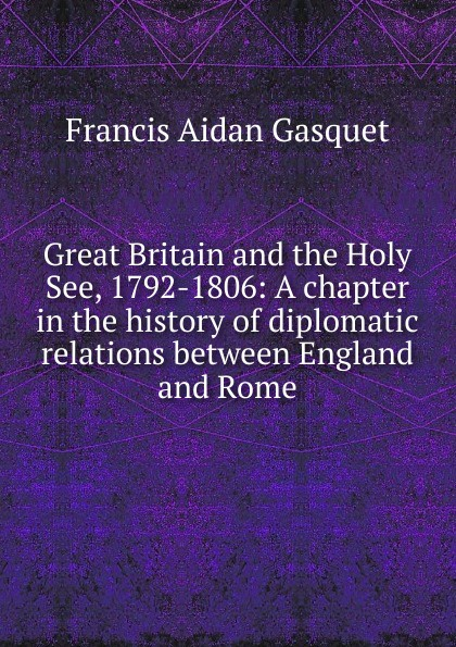Gasquet Francis Aidan Great Britain and the Holy See, 1792-1806: A chapter in the history of diplomatic relations between England and Rome