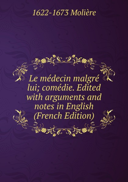 Molière Le medecin malgre lui; comedie. Edited with arguments and notes in English (French Edition)