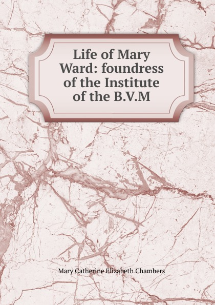 лучшая цена Mary Catherine Elizabeth Chambers Life of Mary Ward: foundress of the Institute of the B.V.M.
