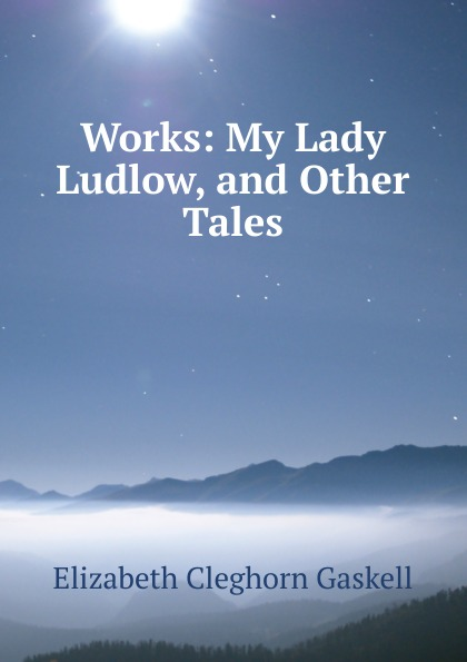 Gaskell Elizabeth Cleghorn Works: My Lady Ludlow, and Other Tales