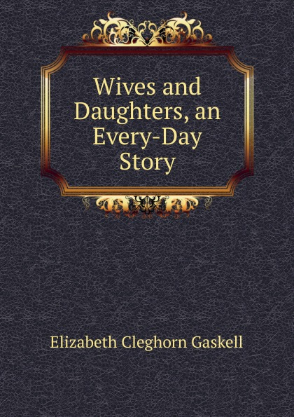 Gaskell Elizabeth Cleghorn Wives and Daughters, an Every-Day Story