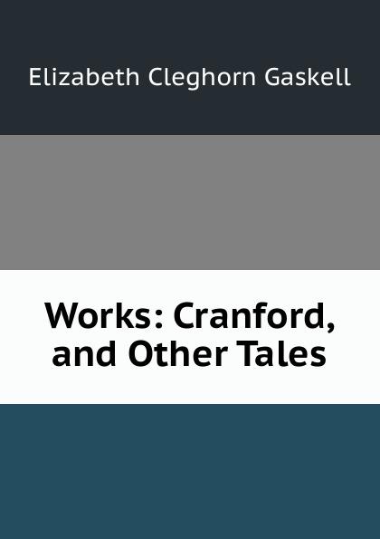 Gaskell Elizabeth Cleghorn Works: Cranford, and Other Tales
