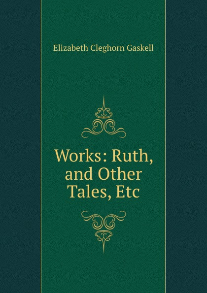Gaskell Elizabeth Cleghorn Works: Ruth, and Other Tales, Etc