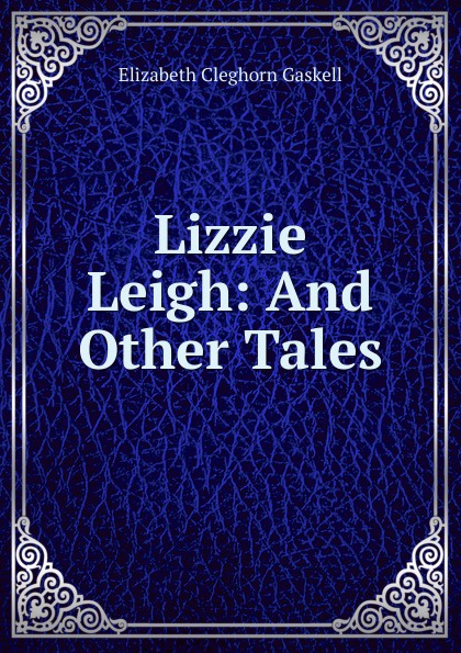 Gaskell Elizabeth Cleghorn Lizzie Leigh: And Other Tales gaskell e the poor clare and lizzie leigh