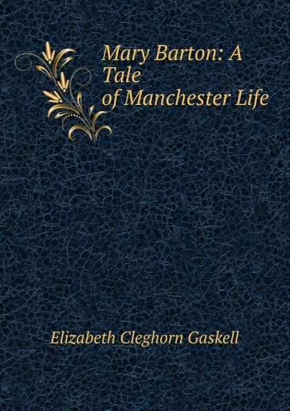 Gaskell Elizabeth Cleghorn Mary Barton: A Tale of Manchester Life mary barton