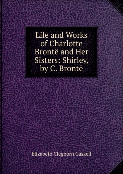 Gaskell Elizabeth Cleghorn Life and Works of Charlotte Bronte and Her Sisters: Shirley, by C. Bronte c bronte shirley