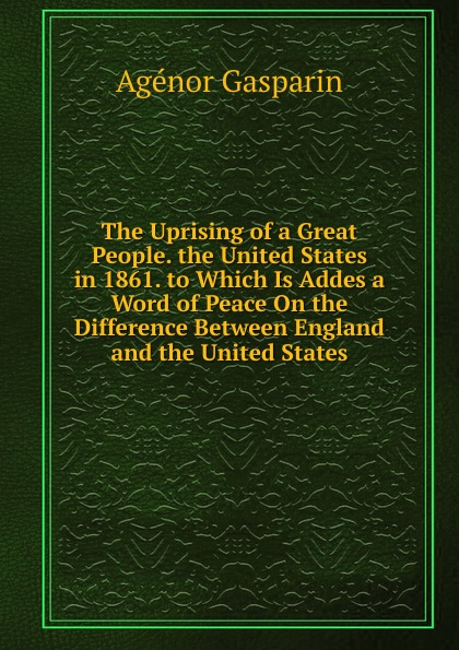 Agénor Gasparin The Uprising of a Great People. the United States in 1861. to Which Is Addes a Word of Peace On the Difference Between England and the United States