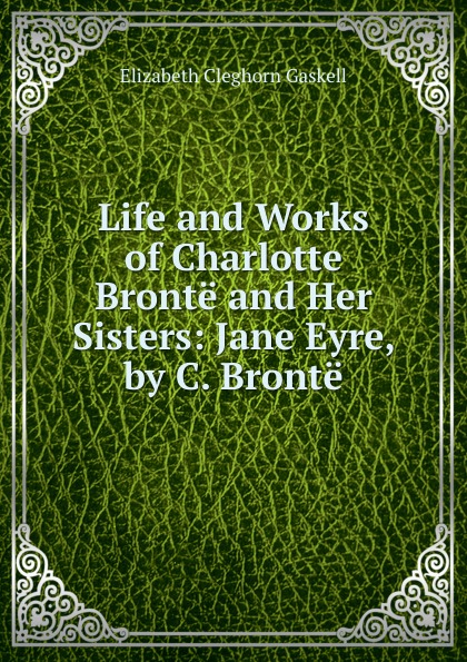 Gaskell Elizabeth Cleghorn Life and Works of Charlotte Bronte and Her Sisters: Jane Eyre, by C. Bronte