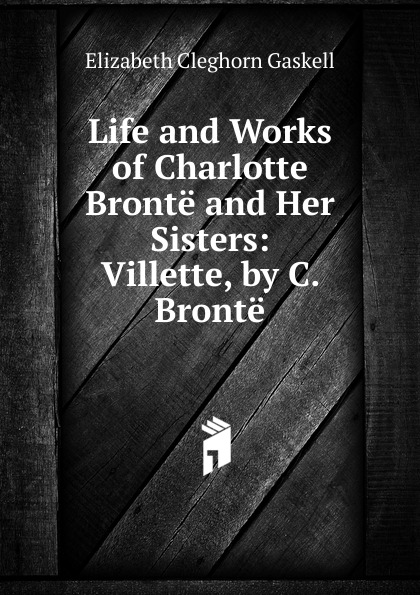Gaskell Elizabeth Cleghorn Life and Works of Charlotte Bronte and Her Sisters: Villette, by C. Bronte
