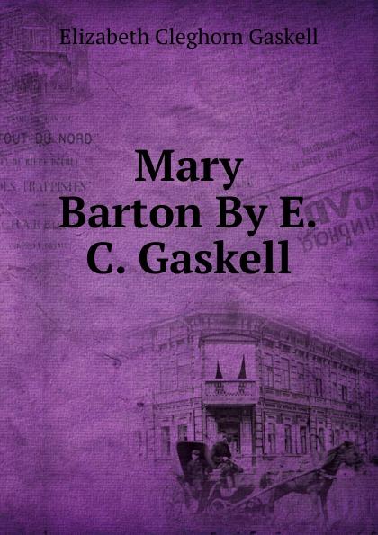 Gaskell Elizabeth Cleghorn Mary Barton By E.C. Gaskell. mary barton