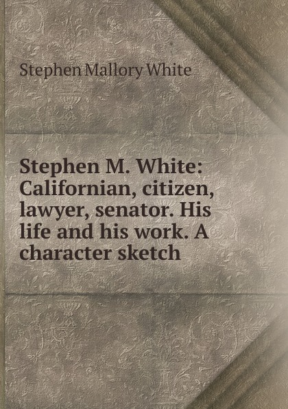 Stephen Mallory White Stephen M. White: Californian, citizen, lawyer, senator. His life and his work. A character sketch stephen r donaldson white gold wielder