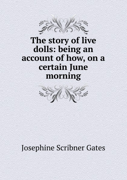 Josephine Scribner Gates The story of live dolls: being an account of how, on a certain June morning. josephine scribner gates the story of live dolls being an account of how on a certain june morning