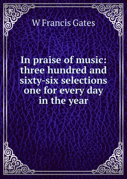 W Francis Gates In praise of music: three hundred and sixty-six selections one for every day in the year семена sixty six echeveria secunda puebla 10