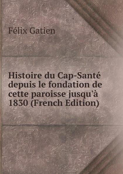 Félix Gatien Histoire du Cap-Sante depuis le fondation de cette paroisse jusqu.a 1830 (French Edition)