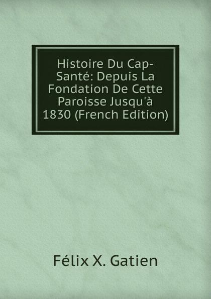 Félix X. Gatien Histoire Du Cap-Sante: Depuis La Fondation De Cette Paroisse Jusqu.a 1830 (French Edition)