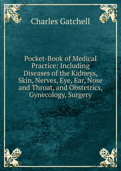 Charles Gatchell Pocket-Book of Medical Practice: Including Diseases of the Kidneys, Skin, Nerves, Eye, Ear, Nose and Throat, and Obstetrics, Gynecology, Surgery ray clarke lecture notes diseases of the ear nose and throat