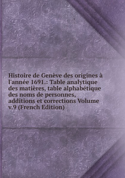 Histoire de Geneve des origines a l.annee 1691.: Table analytique des matieres, table alphabetique des noms de personnes, additions et corrections Volume v.9 (French Edition) louis prévost hegel exposition de sa doctrine avec une table analytique des matieres