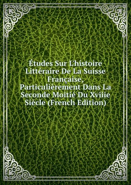 Etudes Sur L.histoire Litteraire De La Suisse Francaise, Particulierement Dans La Seconde Moitie Du Xviiie Siecle (French Edition)