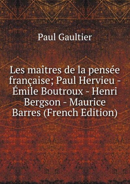 Paul Gaultier Les maitres de la pensee francaise; Paul Hervieu - Emile Boutroux - Henri Bergson - Maurice Barres (French Edition) цены