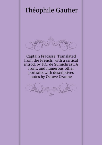 Théophile Gautier Captain Fracasse. Translated from the French; with a critical introd. by F.C. de Sumichrast. A front. and numerous other portraits with descriptives notes by Octave Uzanne théophile gautier le capitaine fracasse volume 1