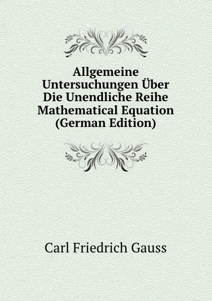 Carl Friedrich Gauss Allgemeine Untersuchungen Uber Die Unendliche Reihe Mathematical Equation (German Edition) carl friedrich plattner vorlesungen uber allgemeine huttenkunde v 1 2