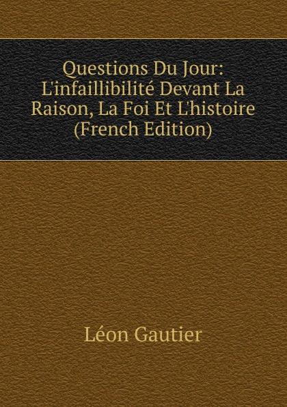 Léon Gautier Questions Du Jour: L.infaillibilite Devant La Raison, La Foi Et L.histoire (French Edition)