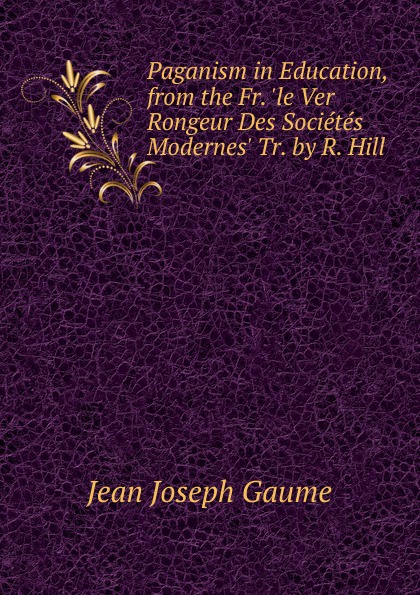 Фото - Jean Joseph Gaume Paganism in Education, from the Fr. .le Ver Rongeur Des Societes Modernes. Tr. by R. Hill jean paul gaultier le male