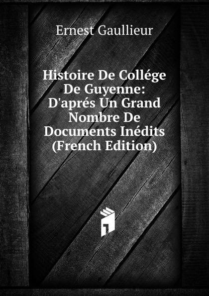 Ernest Gaullieur Histoire De College De Guyenne: D.apres Un Grand Nombre De Documents Inedits (French Edition)