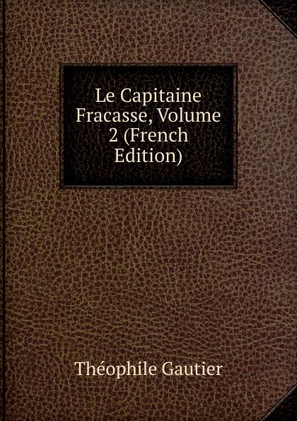 Théophile Gautier Le Capitaine Fracasse, Volume 2 (French Edition) théophile gautier le capitaine fracasse volume 2 french edition
