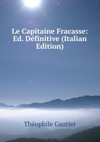 Théophile Gautier Le Capitaine Fracasse: Ed. Definitive (Italian Edition) théophile gautier le capitaine fracasse volume 2 french edition