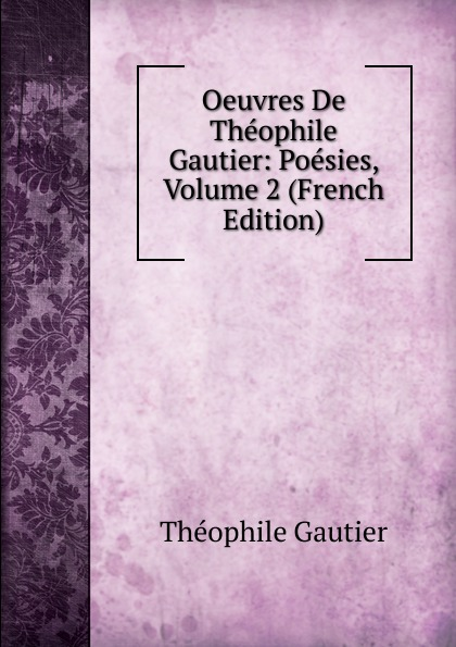 Théophile Gautier Oeuvres De Theophile Gautier: Poesies, Volume 2 (French Edition) théophile gautier le capitaine fracasse volume 2 french edition