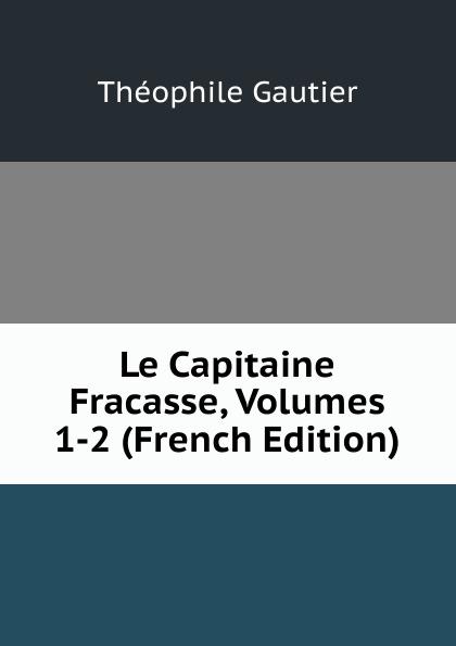 Théophile Gautier Le Capitaine Fracasse, Volumes 1-2 (French Edition) théophile gautier le capitaine fracasse volume 2 french edition