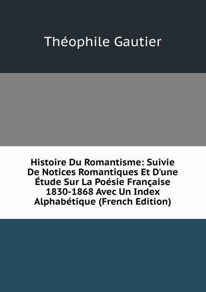 Théophile Gautier Histoire Du Romantisme: Suivie De Notices Romantiques Et D.une Etude Sur La Poesie Francaise 1830-1868 Avec Un Index Alphabetique (French Edition)
