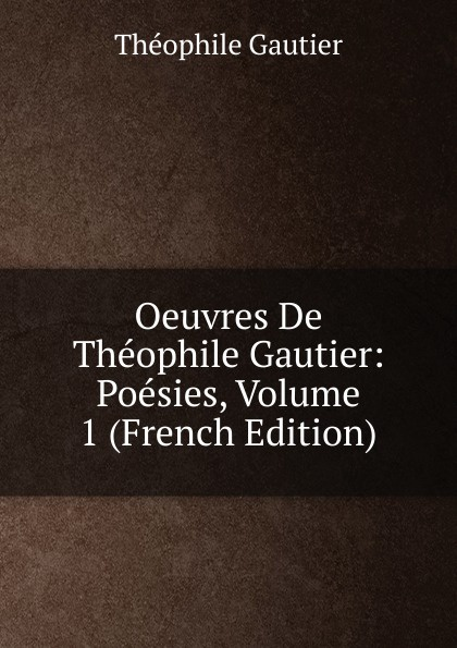 Théophile Gautier Oeuvres De Theophile Gautier: Poesies, Volume 1 (French Edition) f pedrell 12 melodies sur des poesies de theophile gautier