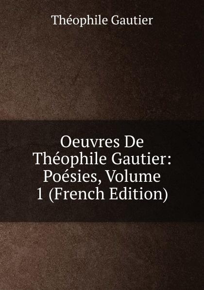 Théophile Gautier Oeuvres De Theophile Gautier: Poesies, Volume 1 (French Edition) théophile gautier le capitaine fracasse volume 2 french edition