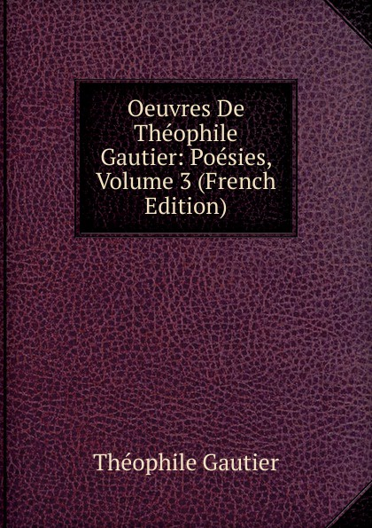 Théophile Gautier Oeuvres De Theophile Gautier: Poesies, Volume 3 (French Edition) f pedrell 12 melodies sur des poesies de theophile gautier