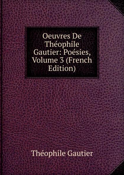 Théophile Gautier Oeuvres De Theophile Gautier: Poesies, Volume 3 (French Edition) théophile gautier le capitaine fracasse volume 2 french edition