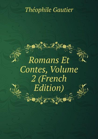 Théophile Gautier Romans Et Contes, Volume 2 (French Edition) théophile gautier le capitaine fracasse volume 2 french edition