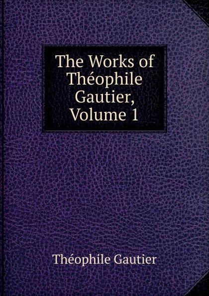 Théophile Gautier The Works of Theophile Gautier, Volume 1 théophile gautier le capitaine fracasse volume 1