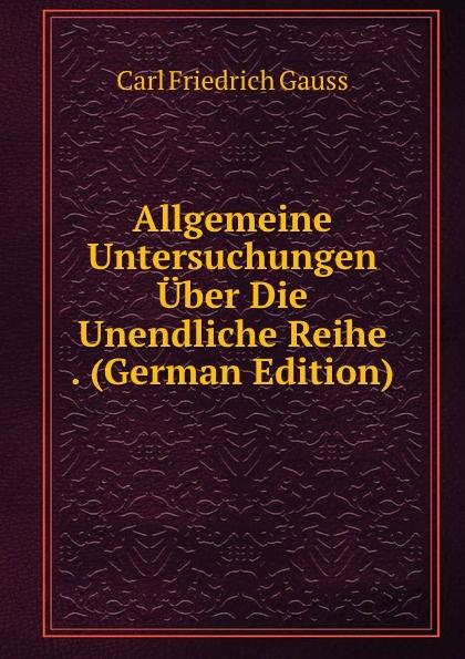 Carl Friedrich Gauss Allgemeine Untersuchungen Uber Die Unendliche Reihe . (German Edition) carl friedrich plattner vorlesungen uber allgemeine huttenkunde v 1 2