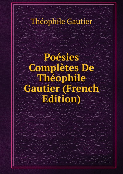 Théophile Gautier Poesies Completes De Theophile Gautier (French Edition) f pedrell 12 melodies sur des poesies de theophile gautier
