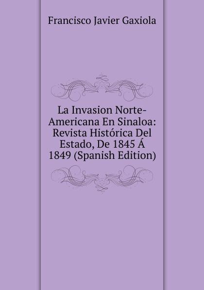 Francisco Javier Gaxiola La Invasion Norte-Americana En Sinaloa: Revista Historica Del Estado, De 1845 A 1849 (Spanish Edition) недорго, оригинальная цена