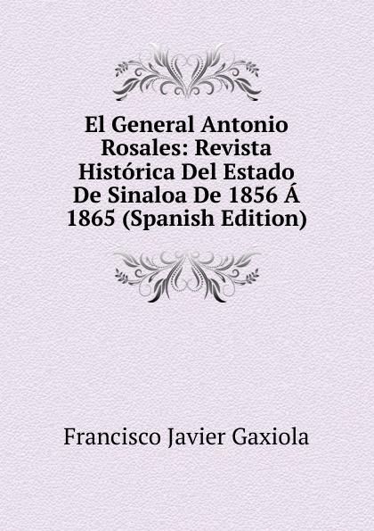 Francisco Javier Gaxiola El General Antonio Rosales: Revista Historica Del Estado De Sinaloa De 1856 A 1865 (Spanish Edition) недорго, оригинальная цена