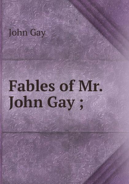 Gay John Fables of Mr. John Gay ; john gay fables