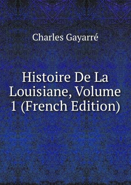 Charles Gayarré Histoire De La Louisiane, Volume 1 (French Edition)