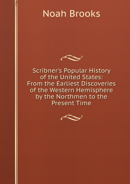 Noah Brooks Scribner.s Popular History of the United States: From the Earliest Discoveries of the Western Hemisphere by the Northmen to the Present Time william abbatt a history of the united states and its people from their earliest records to the present time volume 6