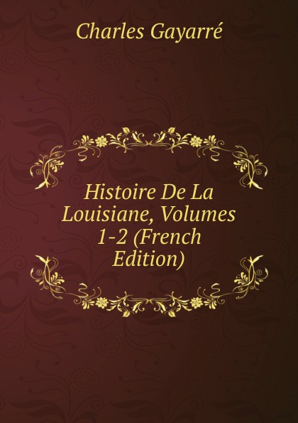 Charles Gayarré Histoire De La Louisiane, Volumes 1-2 (French Edition)