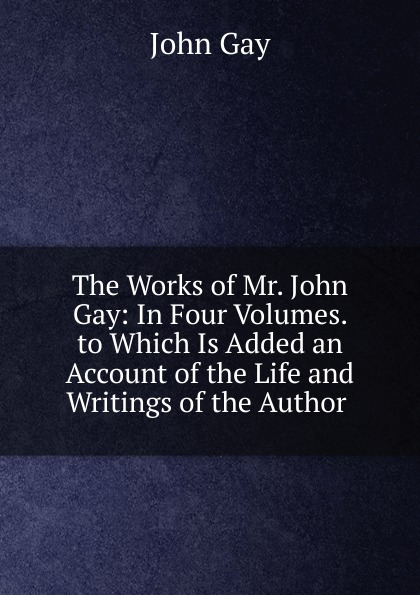 Gay John The Works of Mr. John Gay: In Four Volumes. to Which Is Added an Account of the Life and Writings of the Author . john gay the distress d wife